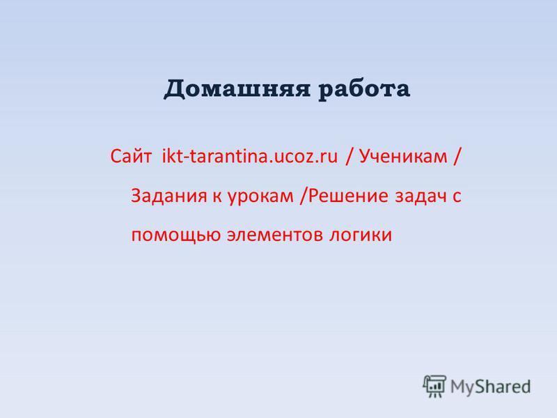 Домашняя работа Сайт ikt-tarantina.ucoz.ru / Ученикам / Задания к урокам /Решение задач с помощью элементов логики