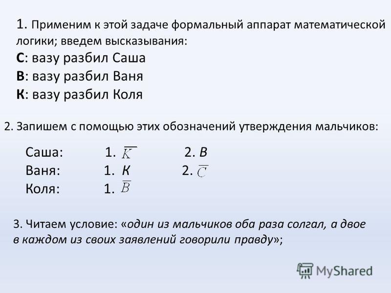 1. Применим к этой задаче формальный аппарат математической логики; введем высказывания: С: вазу разбил Саша В: вазу разбил Ваня К: вазу разбил Коля 2. Запишем с помощью этих обозначений утверждения мальчиков: Саша: 1. 2. В Ваня: 1. К2. Коля: 1. 3. Ч