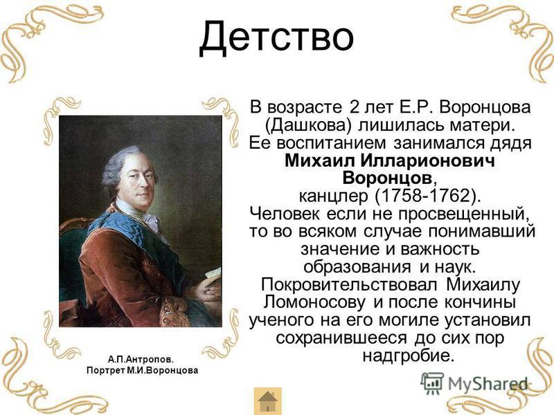 Детство В возрасте 2 лет Е.Р. Воронцова (Дашкова) лишилась матери. Ее воспитанием занимался дядя Михаил Илларионович Воронцов, канцлер (1758-1762). Человек если не просвещенный, то во всяком случае понимавший значение и важность образования и наук. П