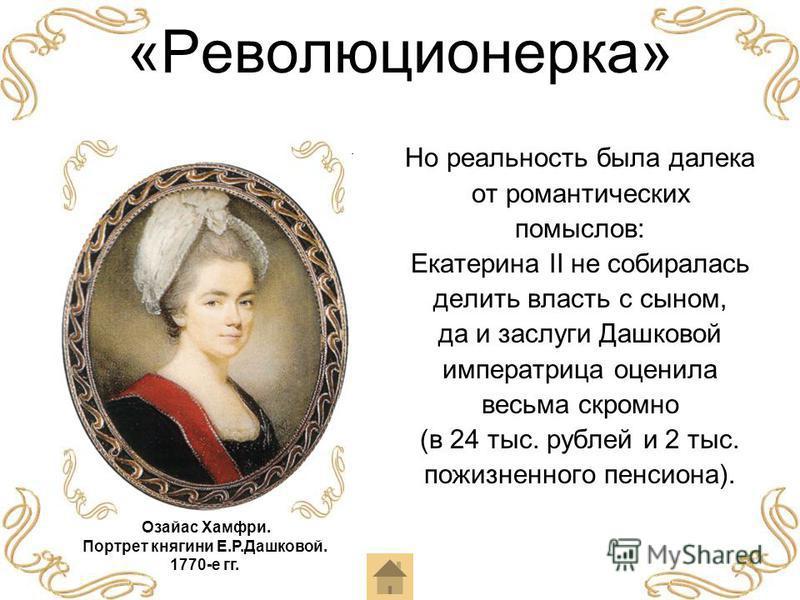 «Революционерка» Но реальность была далека от романтических помыслов: Екатерина II не собиралась делить власть с сыном, да и заслуги Дашковой императрица оценила весьма скромно (в 24 тыс. рублей и 2 тыс. пожизненного пенсиона). Озайас Хамфри. Портрет