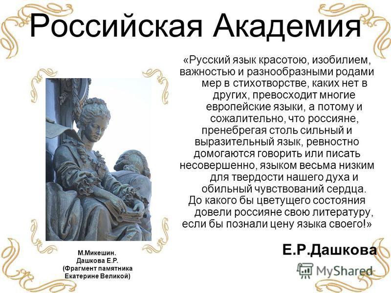 Российская Академия «Русский язык красотою, изобилием, важностью и разнообразными родами мер в стихотворстве, каких нет в других, превосходит многие европейские языки, а потому и сожалительно, что россияне, пренебрегая столь сильный и выразительный я