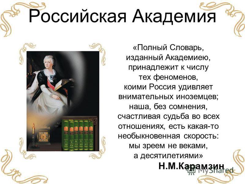 Российская Академия «Полный Словарь, изданный Академиею, принадлежит к числу тех феноменов, коими Россия удивляет внимательных иноземцев; наша, без сомнения, счастливая судьба во всех отношениях, есть какая-то необыкновенная скорость: мы зреем не век