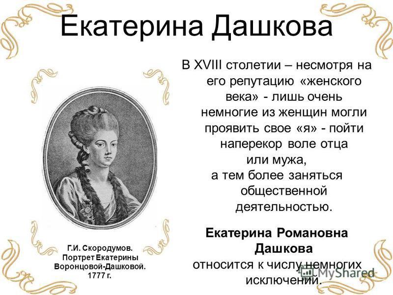 Екатерина Дашкова В XVIII столетии – несмотря на его репутацию «женского века» - лишь очень немногие из женщин могли проявить свое «я» - пойти наперекор воле отца или мужа, а тем более заняться общественной деятельностью. Екатерина Романовна Дашкова