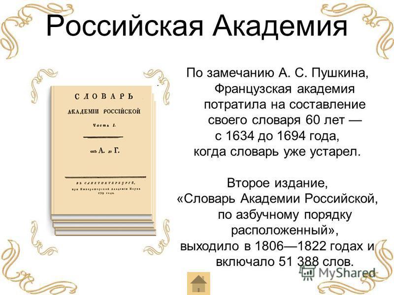 Российская Академия По замечанию А. С. Пушкина, Французская академия потратила на составление своего словаря 60 лет с 1634 до 1694 года, когда словарь уже устарел. Второе издание, «Словарь Академии Российской, по азбучному порядку расположенный», вых