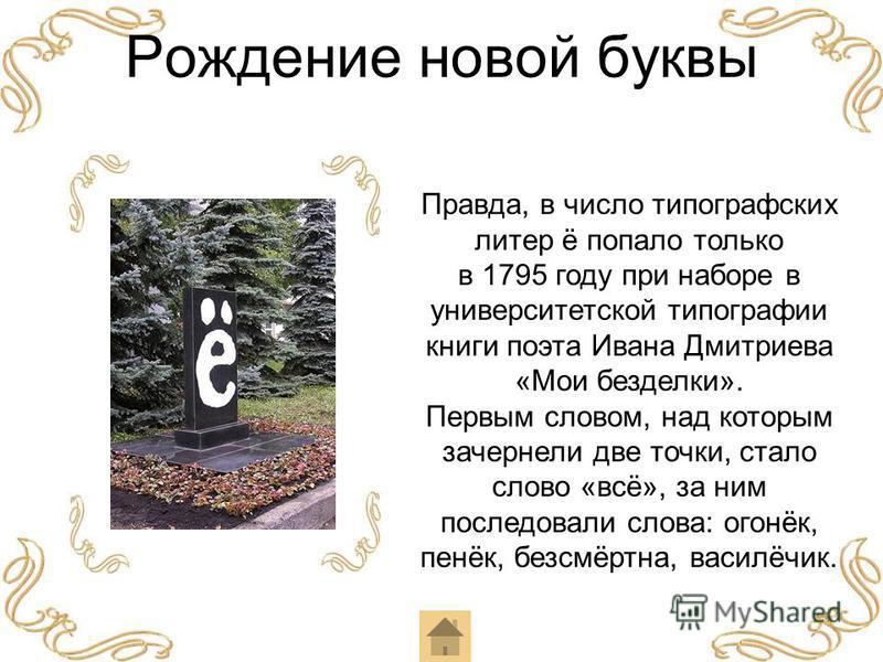 Рождение новой буквы Правда, в число типографских литер ё попало только в 1795 году при наборе в университетской типографии книги поэта Ивана Дмитриева «Мои безделки». Первым словом, над которым зачернели две точки, стало слово «всё», за ним последов