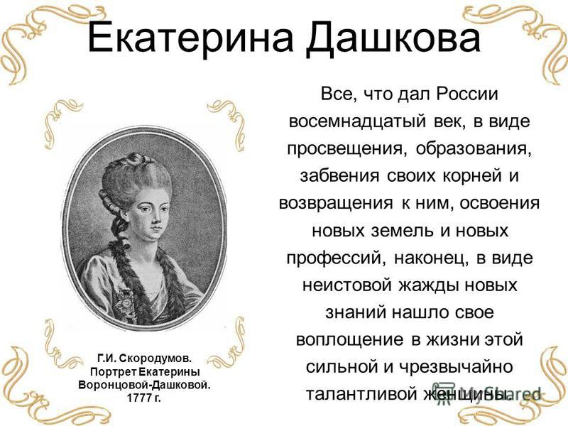 Екатерина Дашкова Все, что дал России восемнадцатый век, в виде просвещения, образования, забвения своих корней и возвращения к ним, освоения новых земель и новых профессий, наконец, в виде неистовой жажды новых знаний нашло свое воплощение в жизни э