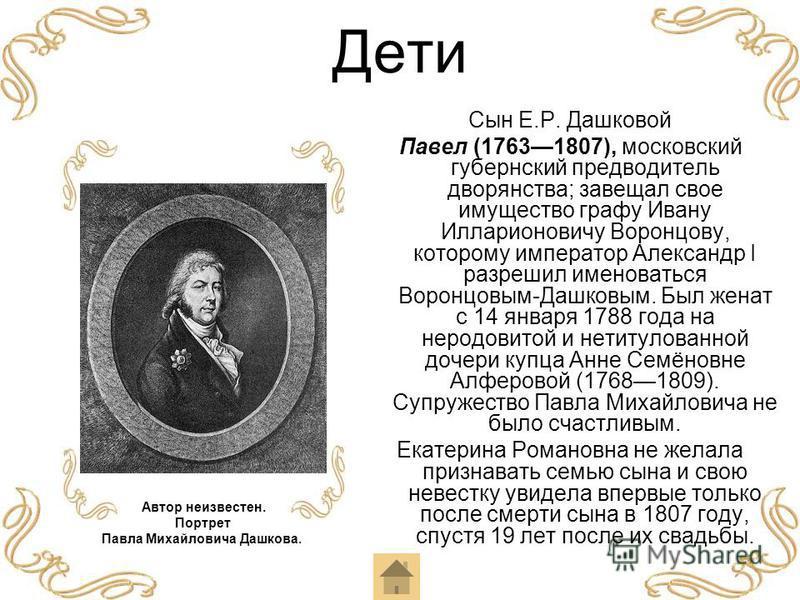 Дети Сын Е.Р. Дашковой Павел (17631807), московский губернский предводитель дворянства; завещал свое имущество графу Ивану Илларионовичу Воронцову, которому император Александр I разрешил именоваться Воронцовым-Дашковым. Был женат с 14 января 1788 го