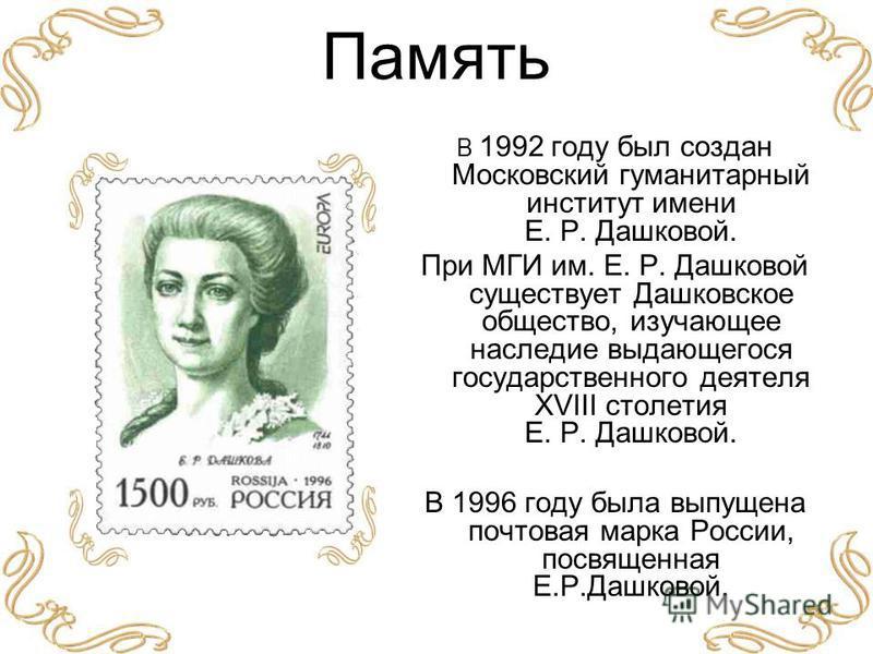 Память В 1992 году был создан Московский гуманитарный институт имени Е. Р. Дашковой. При МГИ им. Е. Р. Дашковой существует Дашковское общество, изучающее наследие выдающегося государственного деятеля XVIII столетия Е. Р. Дашковой. В 1996 году была вы