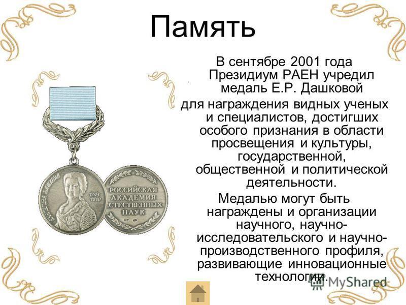 Память В сентябре 2001 года Президиум РАЕН учредил медаль Е.Р. Дашковой для награждения видных ученых и специалистов, достигших особого признания в области просвещения и культуры, государственной, общественной и политической деятельности. Медалью мог