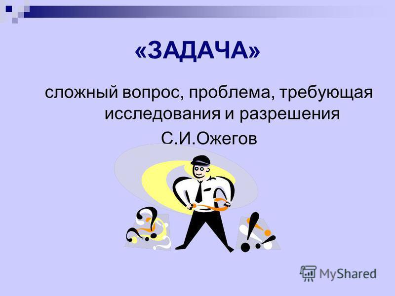«ЗАДАЧА» сложный вопрос, проблема, требующая исследования и разрешения С.И.Ожегов