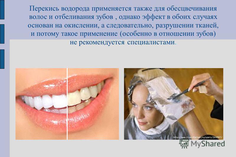 Перекись водорода применяется также для обесцвечивания волос и отбеливания зубов, однако эффект в обоих случаях основан на окислении, а следовательно, разрушении тканей, и потому такое применение (особенно в отношении зубов) не рекомендуется специали