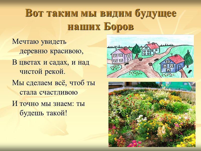 Вот таким мы видим будущее наших Боров Мечтаю увидеть деревню красивою, В цветах и садах, и над чистой рекой. Мы сделаем всё, чтоб ты стала счастливою И точно мы знаем: ты будешь такой!