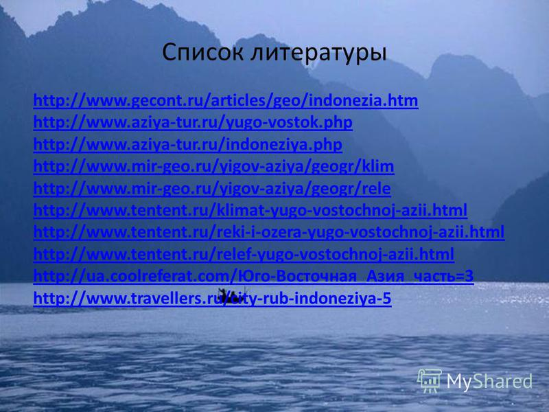 Список литературы http://www.gecont.ru/articles/geo/indonezia.htm http://www.aziya-tur.ru/yugo-vostok.php http://www.aziya-tur.ru/indoneziya.php http://www.mir-geo.ru/yigov-aziya/geogr/klim http://www.mir-geo.ru/yigov-aziya/geogr/rele http://www.tent