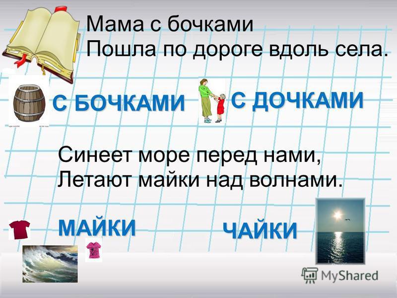 Мама с бочками Пошла по дороге вдоль села. С БОЧКАМИ С ДОЧКАМИ Синеет море перед нами, Летают майки над волнами. МАЙКИ ЧАЙКИ