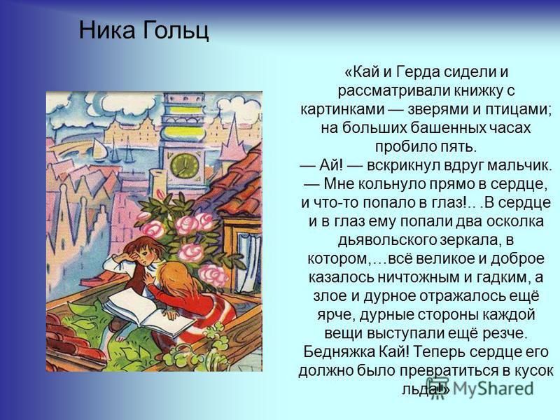 «Кай и Герда сидели и рассматривали книжку с картинками зверями и птицами; на больших башенных часах пробило пять. Ай! вскрикнул вдруг мальчик. Мне кольнуло прямо в сердце, и что-то попало в глаз!...В сердце и в глаз ему попали два осколка дьявольско