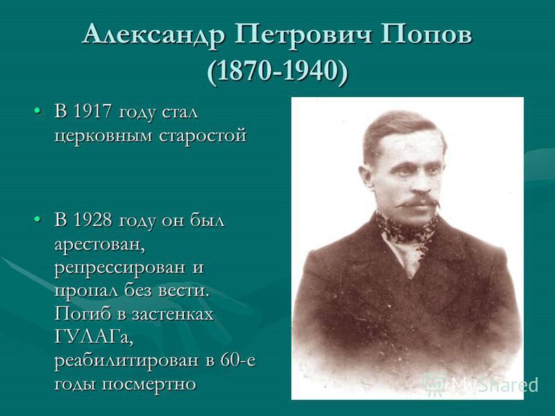 Александр Петрович Попов (1870-1940) В 1917 году стал церковным старостойВ 1917 году стал церковным старостой В 1928 году он был арестован, репрессирован и пропал без вести. Погиб в застенках ГУЛАГа, реабилитирован в 60-е годы посмертноВ 1928 году он
