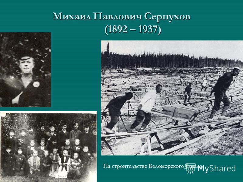 Михаил Павлович Серпухов (1892 – 1937) На строительстве Беломорского канала