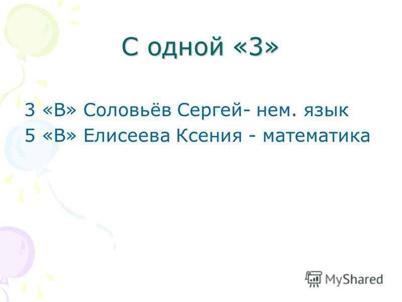 С одной «3» 3 «В» Соловьёв Сергей- нем. язык 5 «В» Елисеева Ксения - математика