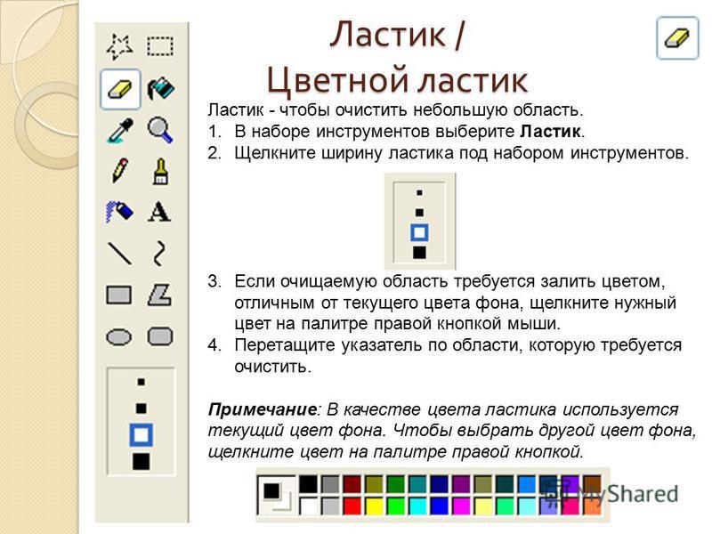 Ластик / Цветной ластик Ластик - чтобы очистить небольшую область. 1. В наборе инструментов выберите Ластик. 2. Щелкните ширину ластика под набором инструментов. 3. Если очищаемую область требуется залить цветом, отличным от текущего цвета фона, щелк