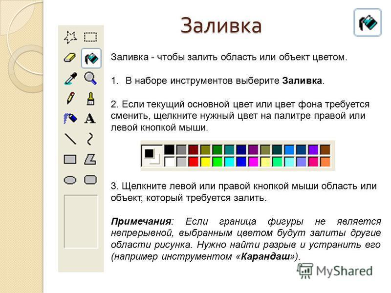 Заливка Заливка - чтобы залить область или объект цветом. 1. В наборе инструментов выберите Заливка. 2. Если текущий основной цвет или цвет фона требуется сменить, щелкните нужный цвет на палитре правой или левой кнопкой мыши. 3. Щелкните левой или п