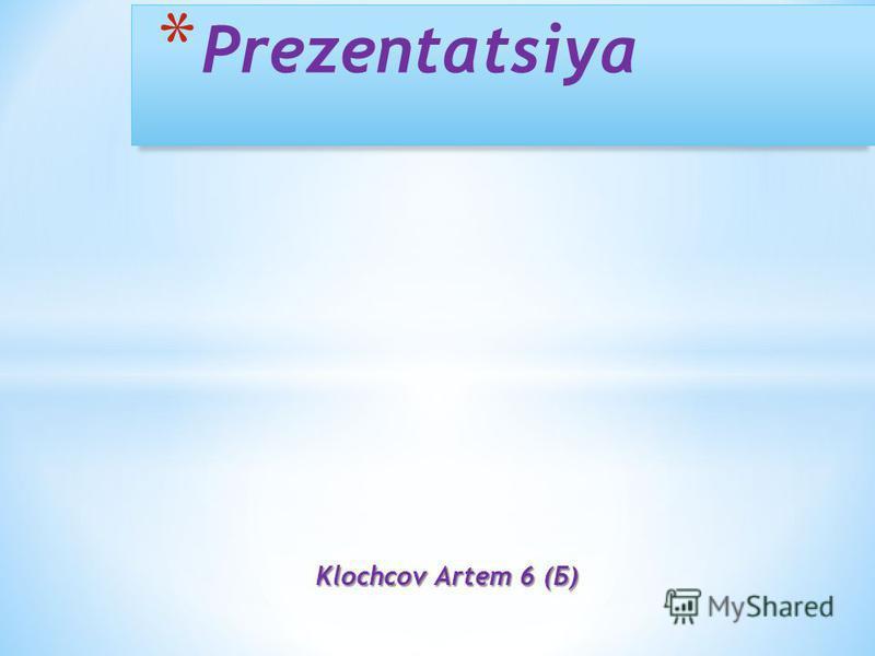 Klochcov Artem 6 (Б) * Prezentatsiya