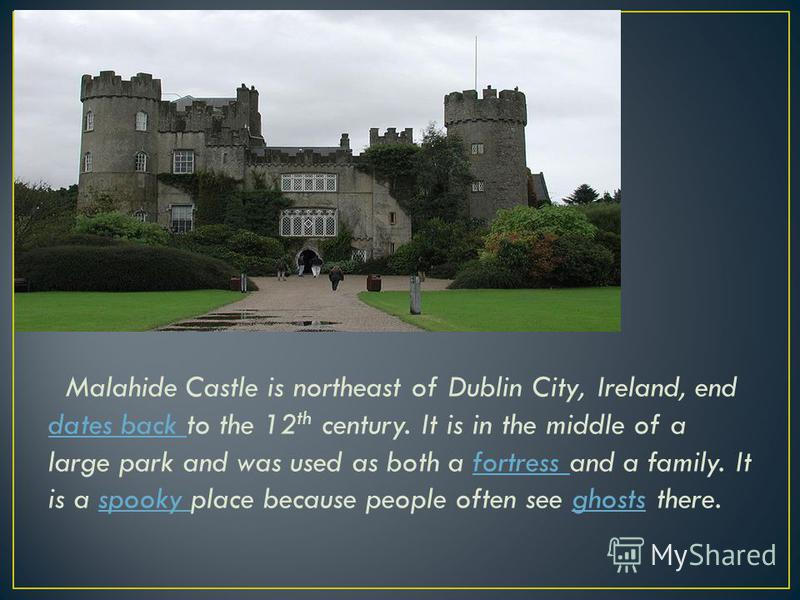 Malahide Castle is northeast of Dublin City, Ireland, end dates back to the 12 th century. It is in the middle of a large park and was used as both a fortress and a family. It is a spooky place because people often see ghosts there. dates back fortre
