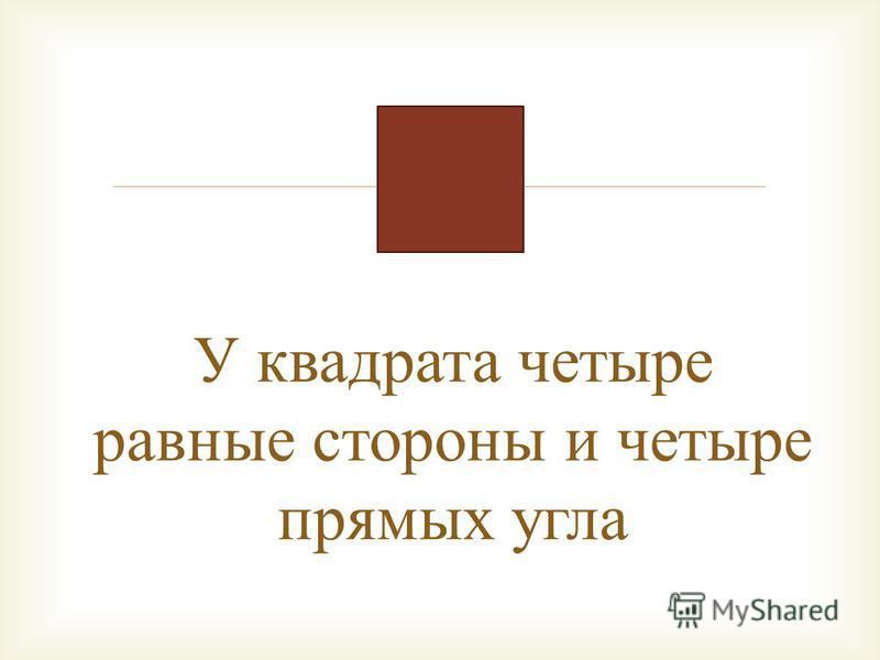 У квадрата четыре равные стороны и четыре прямых угла
