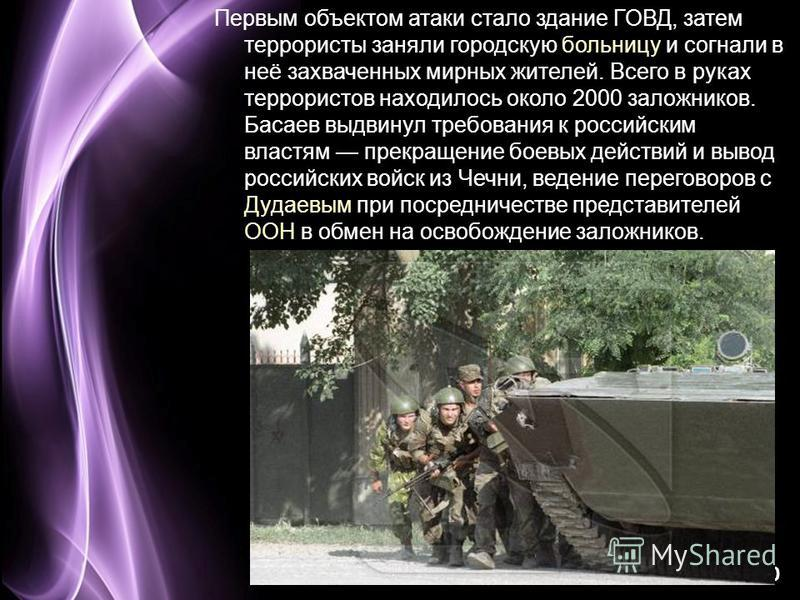 Page 10 Первым объектом атаки стало здание ГОВД, затем террористы заняли городскую больницу и согнали в неё захваченных мирных жителей. Всего в руках террористов находилось около 2000 заложников. Басаев выдвинул требования к российским властям прекра