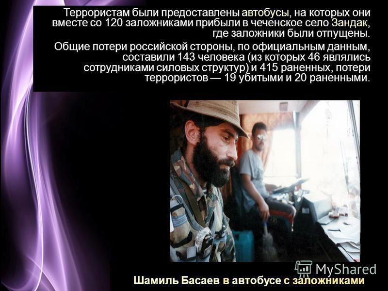 Page 12 Шамиль Басаев в автобусе с заложниками Террористам были предоставлены автобусы, на которых они вместе со 120 заложниками прибыли в чеченское село Зандак, где заложники были отпущены. Общие потери российской стороны, по официальным данным, сос