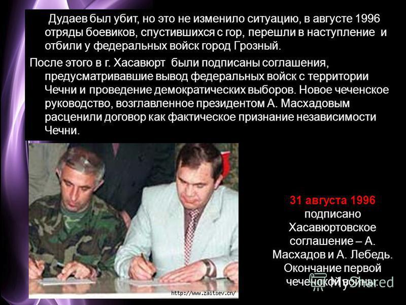 Page 15 Дудаев был убит, но это не изменило ситуацию, в августе 1996 отряды боевиков, спустившихся с гор, перешли в наступление и отбили у федеральных войск город Грозный. Дудаев был убит, но это не изменило ситуацию, в августе 1996 отряды боевиков,