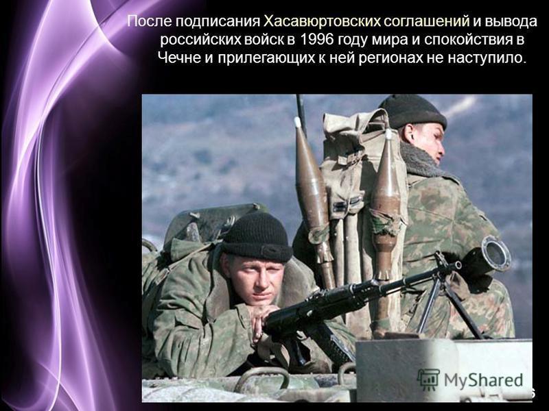 Page 16 После подписания Хасавюртовских соглашений и вывода российских войск в 1996 году мира и спокойствия в Чечне и прилегающих к ней регионах не наступило.