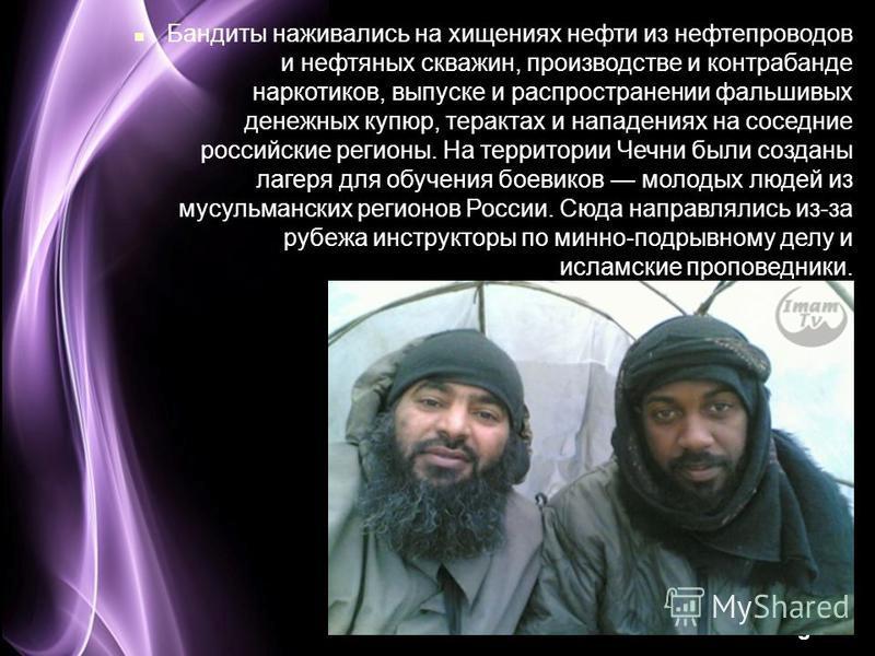 Page 18 Бандиты наживались на хищениях нефти из нефтепроводов и нефтяных скважин, производстве и контрабанде наркотиков, выпуске и распространении фальшивых денежных купюр, терактах и нападениях на соседние российские регионы. На территории Чечни был