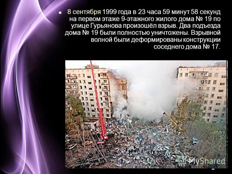 Page 21 8 сентября 1999 года в 23 часа 59 минут 58 секунд на первом этаже 9-этажного жилого дома 19 по улице Гурьянова произошёл взрыв. Два подъезда дома 19 были полностью уничтожены. Взрывной волной были деформированы конструкции соседнего дома 17.