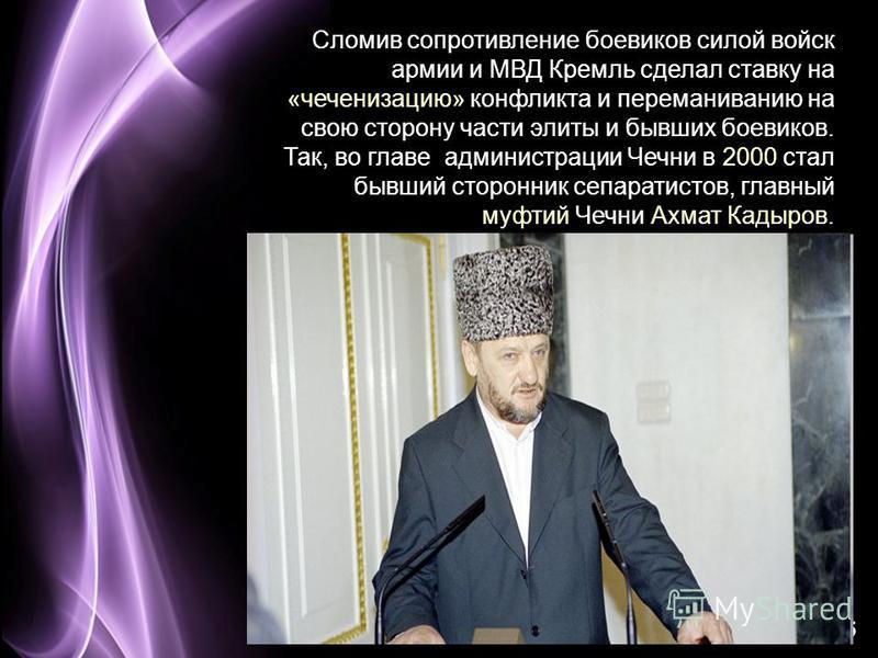 Page 25 Сломив сопротивление боевиков силой войск армии и МВД Кремль сделал ставку на «чеченизацию» конфликта и переманиванию на свою сторону части элиты и бывших боевиков. Так, во главе администрации Чечни в 2000 стал бывший сторонник сепаратистов,