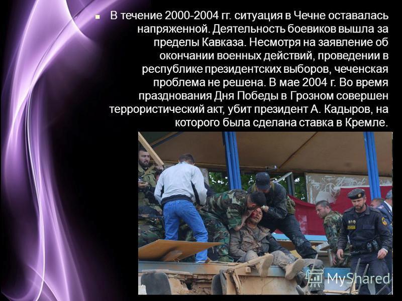 Page 27 В течение 2000-2004 гг. ситуация в Чечне оставалась напряженной. Деятельность боевиков вышла за пределы Кавказа. Несмотря на заявление об окончании военных действий, проведении в республике президентских выборов, чеченская проблема не решена.