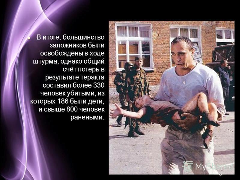 Page 29 В итоге, большинство заложников были освобождены в ходе штурма, однако общий счёт потерь в результате теракта составил более 330 человек убитыми, из которых 186 были дети, и свыше 800 человек ранеными.