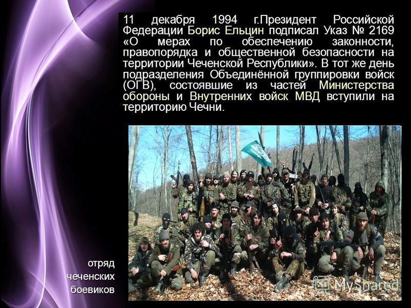 Page 5 11 декабря 1994 г.Президент Российской Федерации Борис Ельцин подписал Указ 2169 «О мерах по обеспечению законности, правопорядка и общественной безопасности на территории Чеченской Республики». В тот же день подразделения Объединённой группир