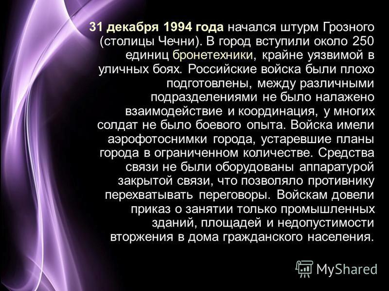 Page 6 31 декабря 1994 года начался штурм Грозного (столицы Чечни). В город вступили около 250 единиц бронетехники, крайне уязвимой в уличных боях. Российские войска были плохо подготовлены, между различными подразделениями не было налажено взаимодей