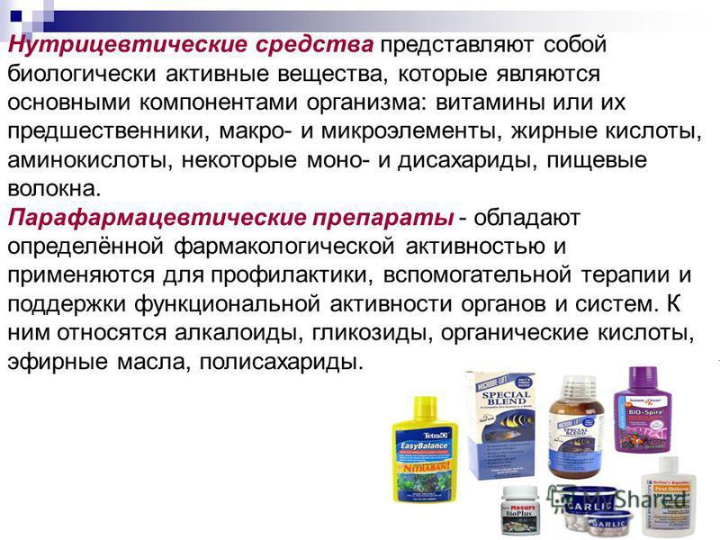 Нутрицевтические средства представляют собой биологически активные вещества, которые являются основными компонентами организма: витамины или их предшественники, макро- и микроэлементы, жирные кислоты, аминокислоты, некоторые моно- и дисахариды, пищев
