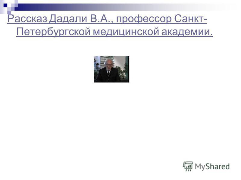 Рассказ Дадали В.А., профессор Санкт- Петербургской медицинской академии.