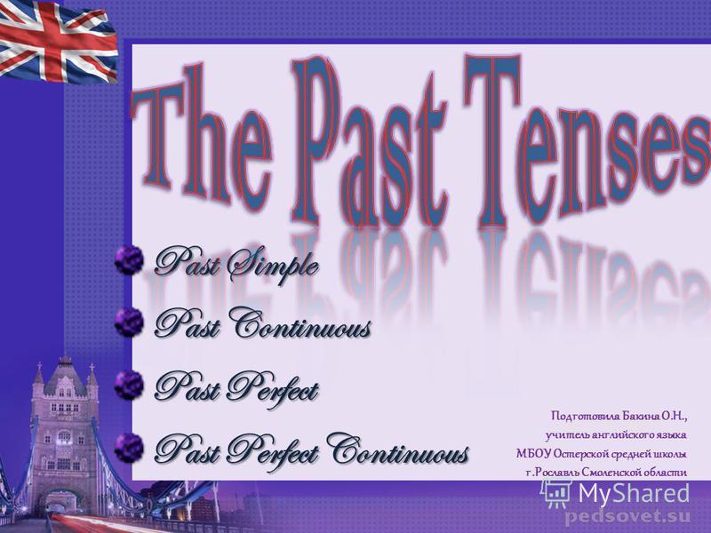 Past Simple Past Continuous Past Perfect Past Perfect Continuous Подготовила Бакина О.Н., учитель английского языка МБОУ Остерской средней школы г.Рославль Смоленской области