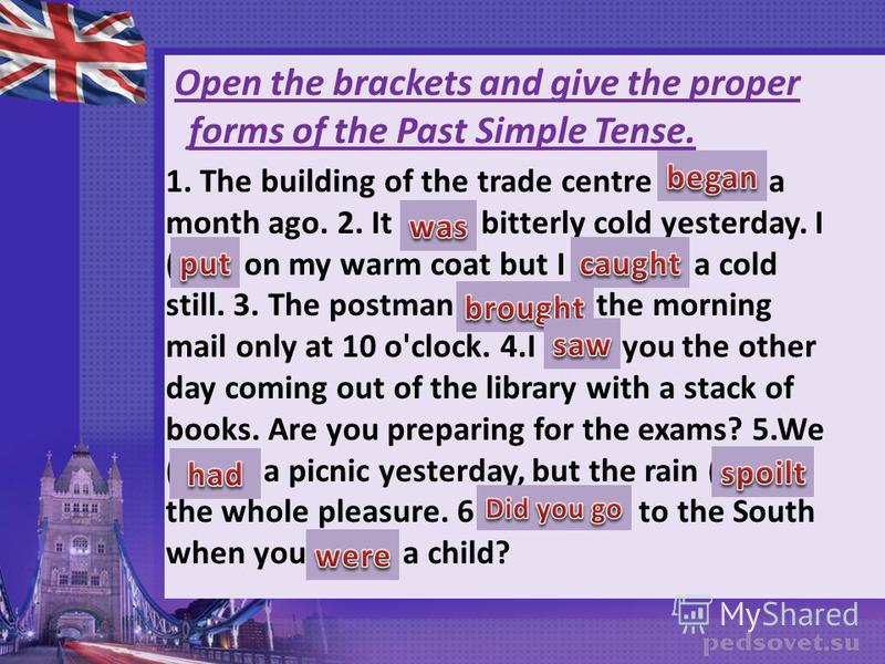 Open the brackets and give the proper forms of the Past Simple Tense. 1. The building of the trade centre (begin) a month ago. 2. It (be) bitterly cold yesterday. I (put) on my warm coat but I (catch) a cold still. 3. The postman (bring) the morning
