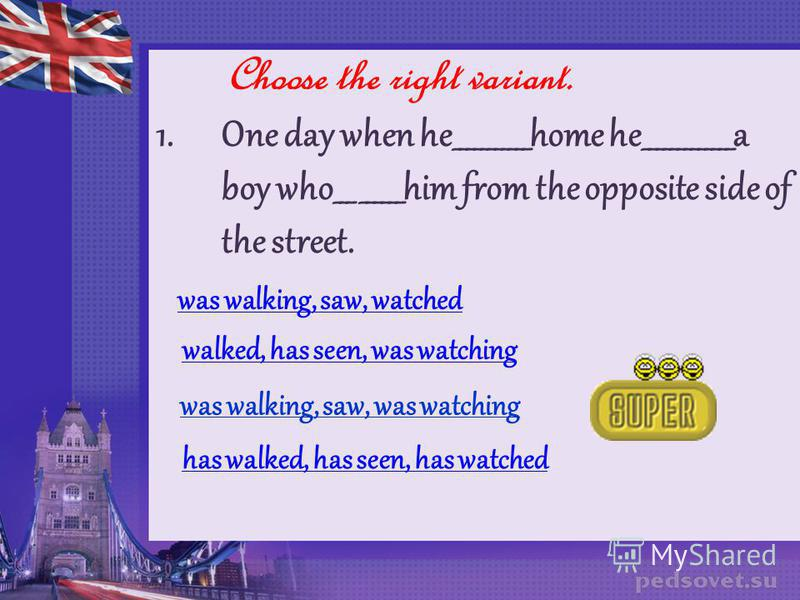 Choose the right variant. 1. One day when he___________home he_____________a boy who___ ______him from the opposite side of the street. was walking, saw, watched walked, has seen, was watching was walking, saw, was watching has walked, has seen, has