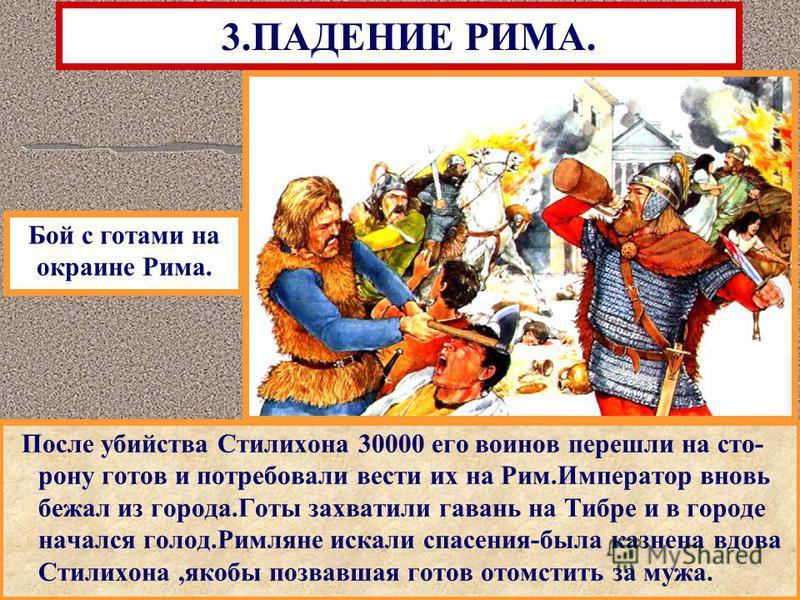 После убийства Стилихона 30000 его воинов перешли на сто- рону готов и потребовали вести их на Рим.Император вновь бежал из города.Готы захватили гавань на Тибре и в городе начался голод.Римляне искали спасения-была казнена вдова Стилихона,якобы позв