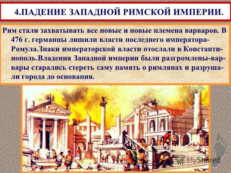 Рим стали захватывать все новые и новые племена варваров. В 476 г. германцы лишили власти последнего императора- Ромула.Знаки императорской власти отослали в Константи- нополь.Владения Западной империи были разгромлены-вар- вары старались стереть сам