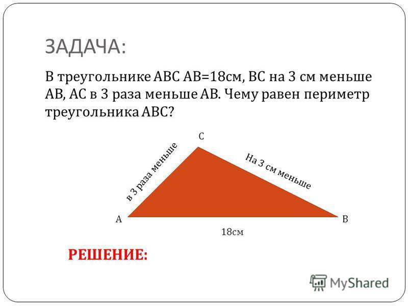 ЗАДАЧА : В треугольнике АВС АВ =18 см, ВС на 3 см меньше АВ, АС в 3 раза меньше АВ. Чему равен периметр треугольника АВС ? А С В 18 см На 3 см меньше в 3 раза меньше РЕШЕНИЕ: