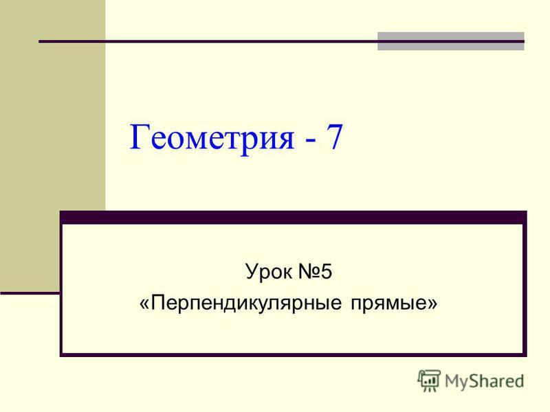 Геометрия - 7 Урок 5 «Перпендикулярные прямые»