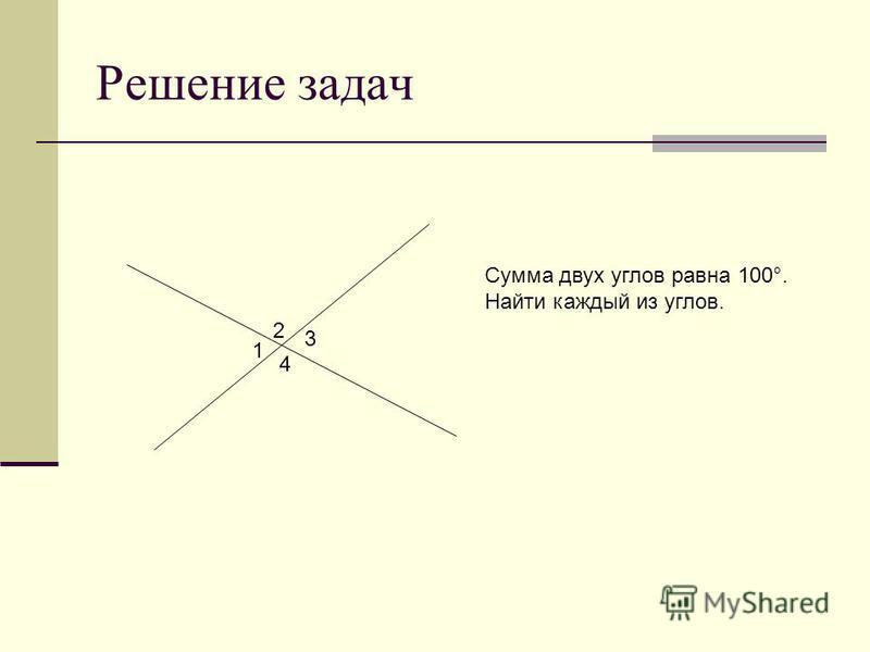 Решение задач 1 3 2 4 Сумма двух углов равна 100°. Найти каждый из углов.