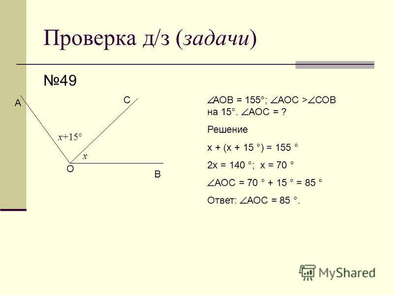 Проверка д/з (задачи) 49 О В С А АОВ = 155°; АОС > СОВ на 15°. АОС = ? Решение х + (х + 15 °) = 155 ° 2 х = 140 °; х = 70 ° АОС = 70 ° + 15 ° = 85 ° Ответ: АОС = 85 °. х х+15°