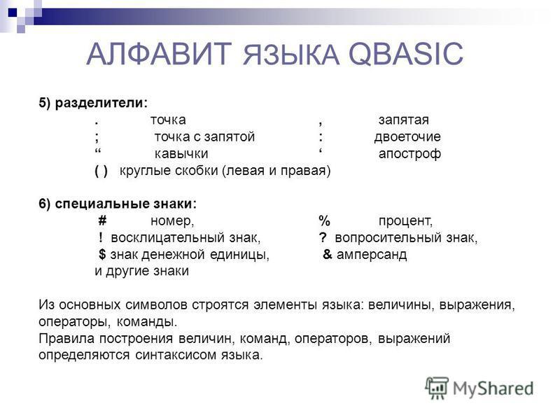 АЛФАВИТ ЯЗЫКА QBASIC 5) разделители:. точка, запятая ; точка с запятой : двоеточие кавычки апостроф ( ) круглые скобки (левая и правая) 6) специальные знаки: # номер, % процент, ! восклицательный знак, ? вопросительный знак, $ знак денежной единицы,